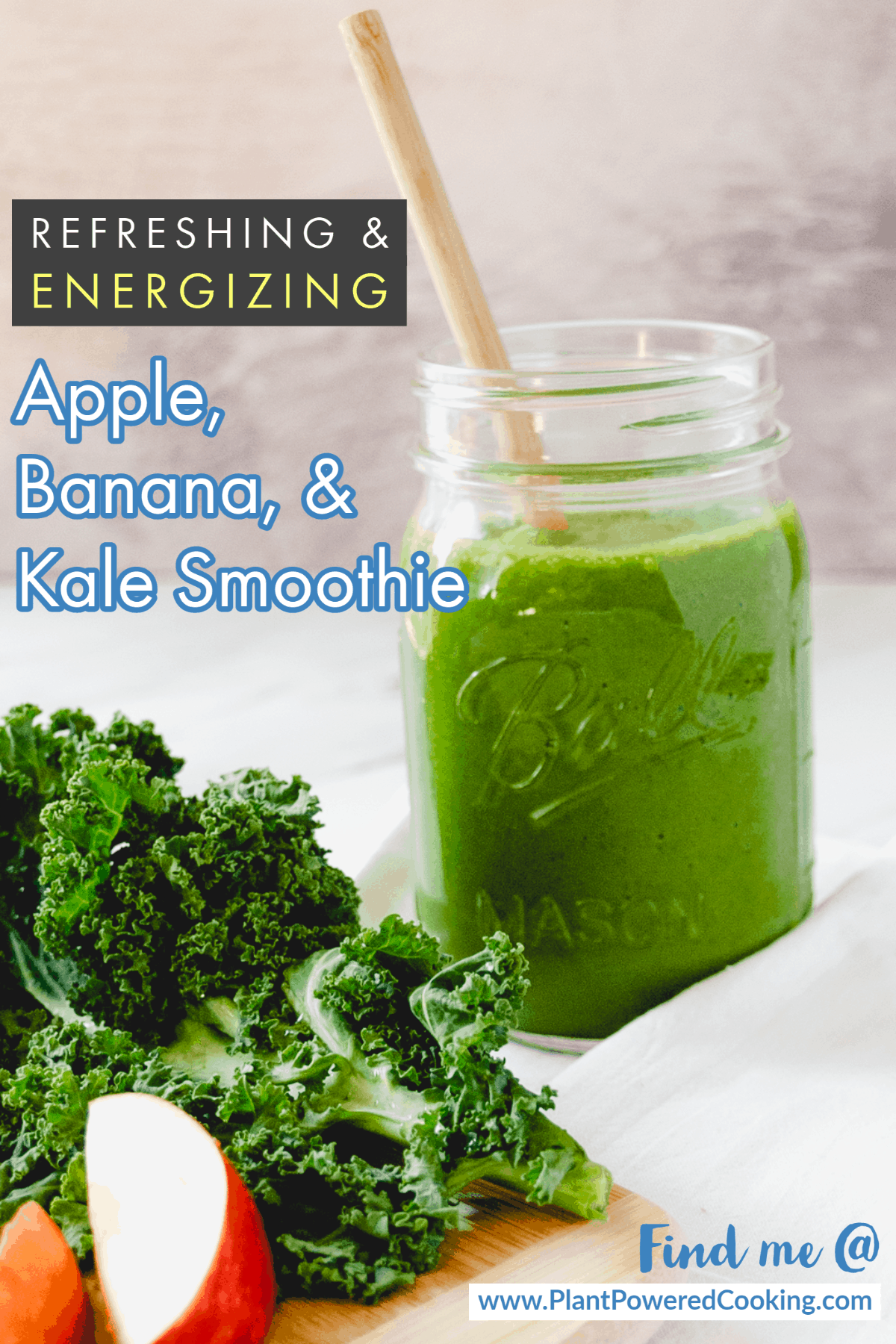 """Mason jar filled with green smoothie with text overlays that read """"Refreshing & Energizing Apple, Banana, & Kale Smoothie"""" and """"Find me @ www.PlantPoweredCooking.com"""""""